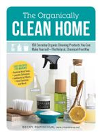 The Organically Clean Home : 150 Everyday Organic Cleaning Products You Can Make Yourself--The Natural, Chemical-Free Way - Becky Rapinchuk