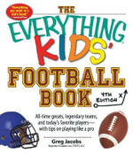 The Everything Kids' Football Book : All-Time Greats, Legendary Teams, and Today's Favorite Players-With Tips on Playing Like a Pro - Greg Jacobs