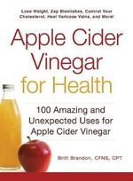 Apple Cider Vinegar for Health : 100 Amazing and Unexpected Uses for Apple Cider Vinegar - Britt Brandon