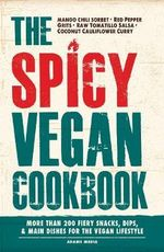 The Spicy Vegan Cookbook : More Than 200 Fiery Snacks, Dips, and Main Dishes for the Vegan Lifestyle - Adams Media
