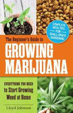 The Beginner's Guide to Growing Marijuana : Everything You Need to Start Growing Weed at Home - Lloyd Johnson