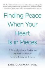 Finding Peace When Your Heart is in Pieces : A Step-by-Step Guide to the Other Side of Grief, Loss, and Pain - Paul Coleman