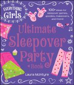 The Everything Girls Ultimate Sleepover Party Book : 100+ Ideas for Sleepover Games, Goodies, Makeovers, and More! - Laura McIntyre