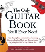 The Only Guitar Book You'll Ever Need : From Tuning Your Instrument and Learning Chords to Reading Music and Writing Songs, Everything You Need to Play - Marc Schonbrun