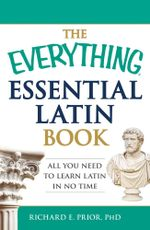 The Everything Essential Latin Book : All You Need to Learn Latin in No Time - Richard E. Prior