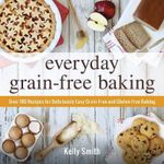 Everyday Grain-Free Baking : Over 100 Recipes for Deliciously Easy Grain-Free and Gluten-Free Baking - Kelly Smith