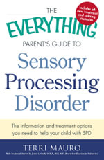 The Everything Parent's Guide to Sensory Processing Disorder : The Information and Treatment Options You Need to Help Your Child with SPD - Terri Mauro
