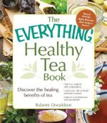 The Everything Healthy Tea Book : Discover the Healing Benefits of Tea - Babette Donaldson