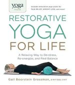 Yoga Journal Presents Restorative Yoga for Life : A Relaxing Way to De-Stress, Re-Energize, and Find Balance - Gail Boorstein Grossman