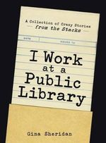 I Work at a Public Library : A Collection of Crazy Stories from the Stacks - Gina Sheridan