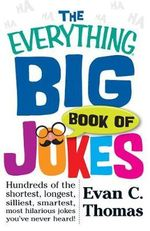 The Everything Big Book of Jokes : Hundreds of the Shortest, Longest, Silliest, Smartest, Most Hilarious Jokes You've Never Heard! - Evan C. Thomas