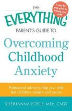 The Everything Parent's Guide to Overcoming Childhood Anxiety : Professional Advice to Help Your Child Feel Confident, Resilient, and Secure - Sherianna Boyle