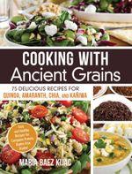 Cooking with Ancient Grains : 75 Delicious Recipes Quinoa, Amaranth, Chia, and Kaniwa - Maria Baez Kijac