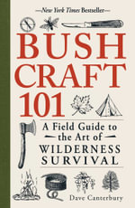 Bushcraft 101 : A Field Guide to the Art of Wilderness Survival - Dave Canterbury
