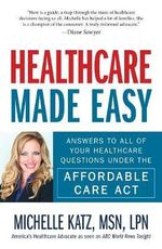 Healthcare Made Easy : Answers to All of Your Healthcare Questions Under the Affordable Care Act - Michelle Katz