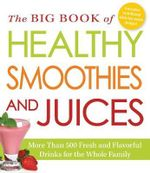The Big Book of Healthy Smoothies and Juices : More Than 500 Fresh and Flavorful Drinks for the Whole Family - Adams Media