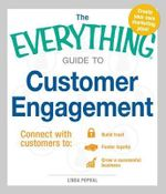 The Everything Guide to Customer Engagement : Connect with Customers to: Build Trust, Foster Loyalty, Grow a Successful Business - Linda Pophal