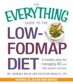 The Everything Guide to the Low-FODMAP Diet : A Healthy Plan for Managing IBS and Other Digestive Disorders - Barbara Bolen