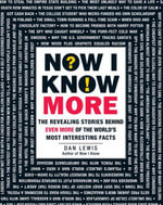 Now I Know More : The Revealing Stories Behind Even More of the World's Most Interesting Facts - Dan Lewis