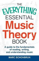 The Everything Essential Music Theory Book : A Guide to the Fundamentals of Reading, Writing, and Understanding Music - Marc Schonbrun