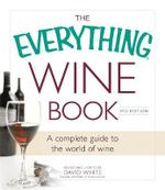 The Everything Wine Book : A Complete Guide to the World of Wine - David White