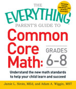 The Everything Parent's Guide to Common Core Math: Grades 6-8 : Understand the New Math Standards to Help Your Child Learn and Succeed - Jamie L. Sirois