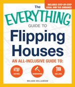 The Everything Guide to Flipping Houses : An All-Inclusive Guide to Buying, Renovating, Selling - Melanie Williamson
