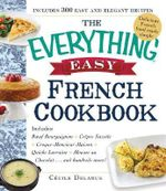 The Everything Easy French Cookbook : Includes: * Boeuf Bourguignon* Crepe Suzette* Croque Monsieur* Quiche Lorraine* Tarte au Chocolat... and Hundreds More! - Cecile Delarue