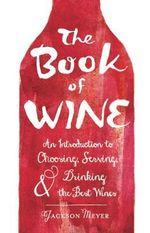 The Book of Wine : An Introduction to Choosing, Serving, and Drinking the Best Wines - Jackson Meyer