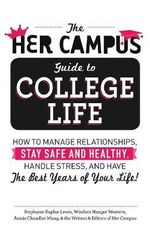 Her Campus Guide to College Life : How to Manage Relationships, Stay Safe and Healthy, Handle Stress and Have the Best Years of Your Life - Stephanie Kaplan Lewis