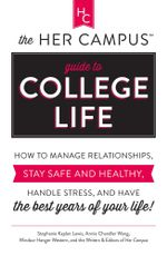 The Her Campus Guide to College Life : How to Manage Relationships, Stay Safe and Healthy, Handle Stress, and Have the Best Years of Your Life - Stephanie Kaplan Lewis