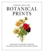 Instant Wall Art: Botanical Prints : 45 Ready-to-Frame Vintage Illustrations for Your Home Decor - Adams Media