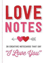 Love Notes : 30 Creative Notecards That Say '' I Love You