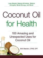Coconut Oil for Health : 100 Amazing and Unexpected Uses for Coconut Oil - Britt Brandon