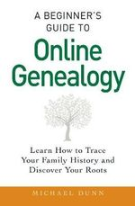 A Beginner's Guide to Online Genealogy : Learn How to Trace Your Family History and Discover Your Roots - Michael Dunn