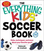 The Everything Kids' Soccer Book : Rules, Techniques, and More About Your Favorite Sport! - Deborah W. Crisfield