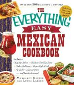 The Everything Easy Mexican Cookbook : Includes: Chipotle Salsa * Chicken Tortilla Soup * Chiles Rellenos * Baja-Style Crab * Pistachio-Coconut Flan...and Hundreds More! - Margaret Kaeter
