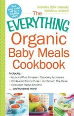 The Everything Organic Baby Meals Cookbook : Includes: Apple and Plum Compote * Strawberry Applesauce * Chicken and Parsnip Puree * Zucchini and Rice Cereal * Cantaloupe Papaya Smoothie...and Hundreds More! - Kim Lutz