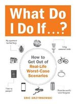 What Do I Do If ... ? : How to Get Out of Real-Life Worst-Case Scenarios - Eric Grzymkowski
