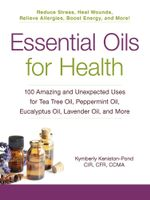 Essential Oils for Health : 100 Amazing and Unexpected Uses for Tea Tree Oil, Peppermint Oil, Eucalyptus Oil, Lavender Oil, and More - Kymberly Keniston-Pond