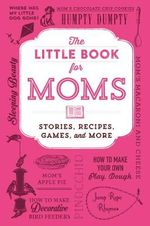 The Little Book for Moms : Stories, Recipes, Games, and More - Adams Media