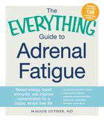 The Everything Guide to Adrenal Fatigue : Revive Energy, Boost Immunity, and Improve Concentration for a Happy, Stress-free Life - Maggie Luther