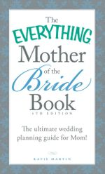 The Everything Mother of the Bride Book : The Ultimate Wedding Planning Guide for Mom! - Katie Martin