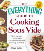 The Everything Guide to Cooking Sous Vide : Step-by-Step Instructions for Vacuum-Sealed Cooking at Home - Steve Cylka