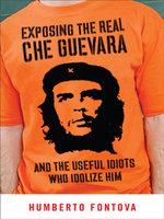 Exposing the Real Che Guevara : And the Useful Idiots Who Idolize Him - Humberto Fontova