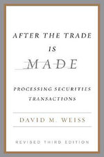 After the Trade Is Made, Revised Ed. : Processing Securities Transactions - David M. Weiss