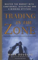 Trading in the Zone : Master the Market with Confidence, Discipline, and a Winning Attitude - Mark Douglas