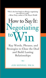How to Say It : Negotiating to Win: Key Words, Phrases, and Strategies to Close the Deal and Build Lasting Relations hips - Jim Hennig