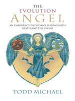 The Evolution Angel : An Emergency Physician's Lessons with Death and the Divine - Todd Michael