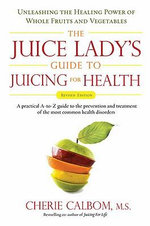 The Juice Lady's Guide To Juicing for Health : Unleashing the Healing Power of Whole Fruits and VegetablesRevised Edition - Cherie Calbom